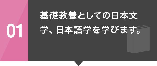 01 基礎教養としての日本文学、日本語学を学びます。