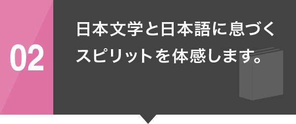 02 日本文学と日本語に息づくスピリットを体感します。
